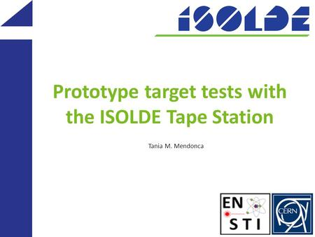 Prototype target tests with the ISOLDE Tape Station Tania M. Mendonca.