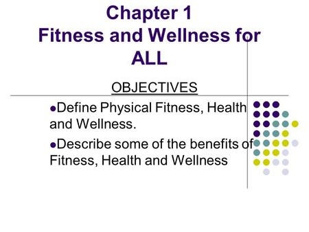 Chapter 1 Fitness and Wellness for ALL OBJECTIVES Define Physical Fitness, Health and Wellness. Describe some of the benefits of Fitness, Health and Wellness.