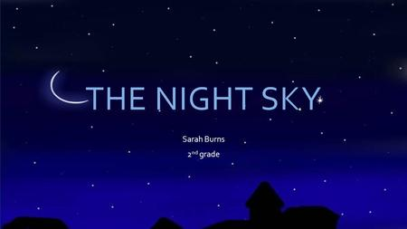 THE NIGHT SKY Sarah Burns 2 nd grade. STARS  A star is a big ball of hot gases  The gas gives off light, which is what we see on earth  Some stars.