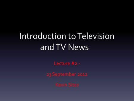 Introduction to Television and TV News Lecture #2 - 23 September 2012 Kevin Sites.