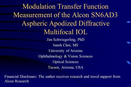 Modulation Transfer Function Measurement of the Alcon SN6AD3 Aspheric Apodized Diffractive Multifocal IOL Jim Schwiegerling, PhD Junoh Choi, MS University.