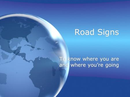 Road Signs To know where you are and where you're going.
