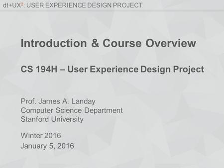 Prof. James A. Landay Computer Science Department Stanford University Winter 2016 dt+UX 2 : USER EXPERIENCE DESIGN PROJECT Introduction & Course Overview.