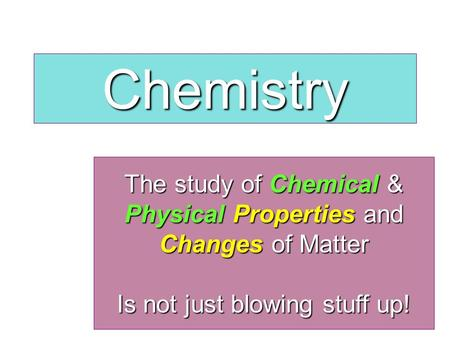 The study of Chemical & Physical Properties and Changes of Matter Is not just blowing stuff up! Chemistry.
