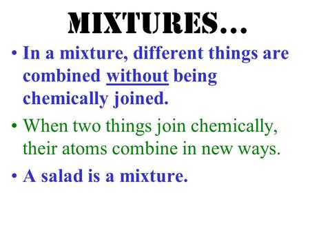 Mixtures… In a mixture, different things are combined without being chemically joined. When two things join chemically, their atoms combine in new ways.