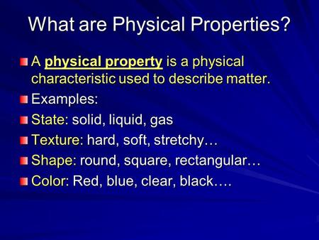 What are Physical Properties? A physical property is a physical characteristic used to describe matter. Examples: State: solid, liquid, gas Texture: hard,