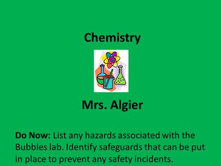 Chemistry Mrs. Algier Do Now: List any hazards associated with the Bubbles lab. Identify safeguards that can be put in place to prevent any safety incidents.