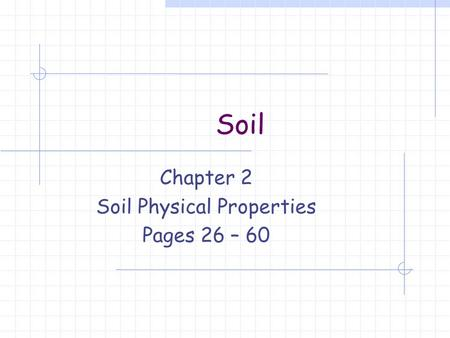 Soil Chapter 2 Soil Physical Properties Pages 26 – 60.