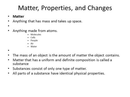 Matter, Properties, and Changes Matter Anything that has mass and takes up space. Anything made from atoms. – Molecules – Cells – People – Air – Water.