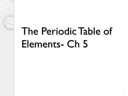 The Periodic Table of Elements- Ch 5 1. Scientists use the periodic table to explain the chemical behavior of different groups of elements. An organized.