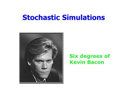Stochastic Simulations Six degrees of Kevin Bacon.