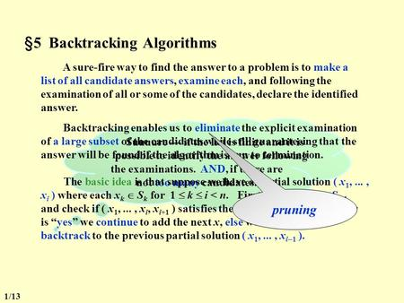 §5 Backtracking Algorithms A sure-fire way to find the answer to a problem is to make a list of all candidate answers, examine each, and following the.
