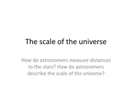 The scale of the universe How do astronomers measure distances to the stars? How do astronomers describe the scale of the universe?