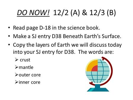 DO NOW! 12/2 (A) & 12/3 (B) Read page D-18 in the science book. Make a SJ entry D38 Beneath Earth's Surface. Copy the layers of Earth we will discuss today.