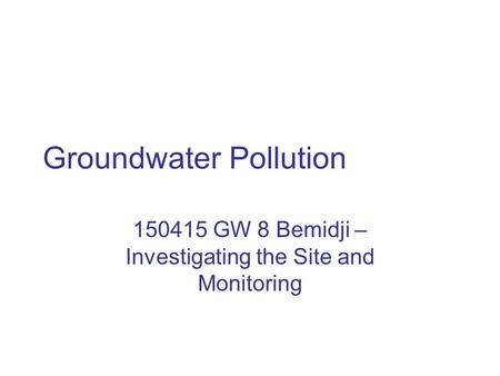 Groundwater Pollution 150415 GW 8 Bemidji – Investigating the Site and Monitoring.