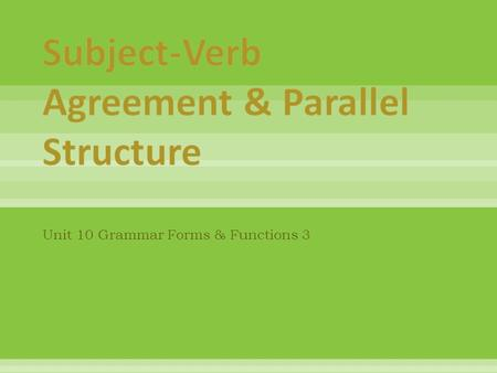 "Unit 10 Grammar Forms & Functions 3. Correct -- Use plural verbs with plural subjects. Correct -- Use the base verb + ""-s"" with ""he,"" ""she,"" & ""it."" Try."