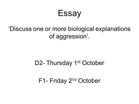 Essay 'Discuss one or more biological explanations of aggression'. D2- Thursday 1 st October F1- Friday 2 nd October.