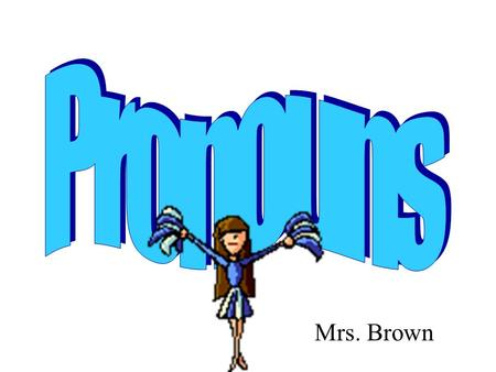 Mrs. Brown. Personal Pronouns A pronoun is a word that takes the place of one or more nouns. The most frequently used pronouns are called personal pronouns.