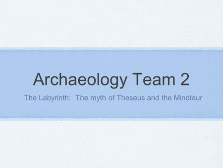 Archaeology Team 2 The Labyrinth: The myth of Theseus and the Minotaur.