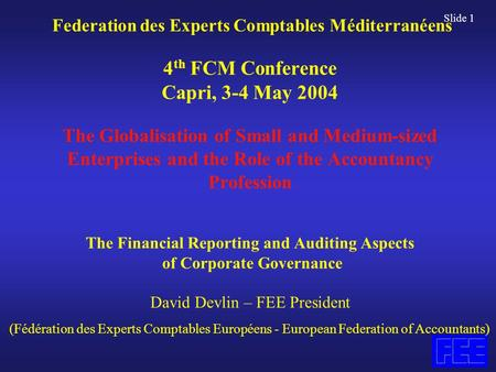 Slide 1 Federation des Experts Comptables Méditerranéens 4 th FCM Conference Capri, 3-4 May 2004 The Globalisation of Small and Medium-sized Enterprises.