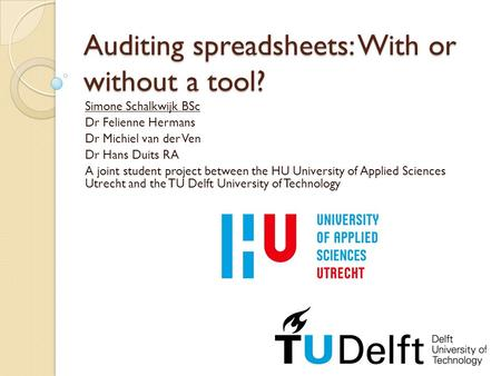 Auditing spreadsheets: With or without a tool? Simone Schalkwijk BSc Dr Felienne Hermans Dr Michiel van der Ven Dr Hans Duits RA A joint student project.