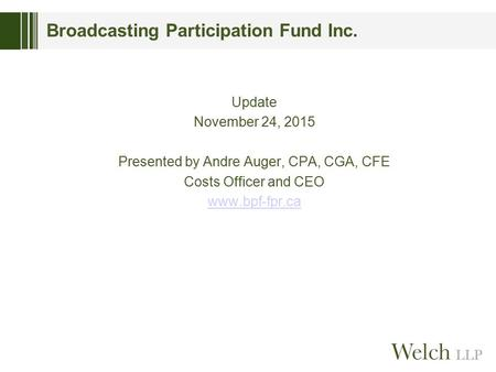 Broadcasting Participation Fund Inc. Update November 24, 2015 Presented by Andre Auger, CPA, CGA, CFE Costs Officer and CEO www.bpf-fpr.ca.