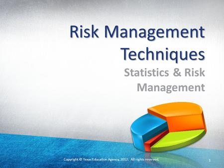Copyright © Texas Education Agency, 2012. All rights reserved. 1 Risk Management Techniques Statistics & Risk Management.