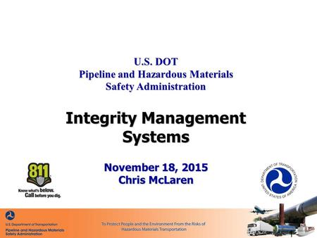 U.S. DOT Pipeline and Hazardous Materials Safety Administration Integrity Management Systems November 18, 2015 Chris McLaren - 1 -