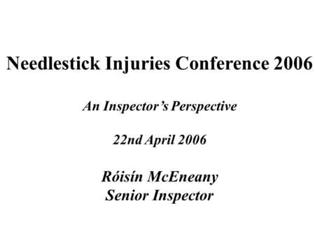 Needlestick Injuries Conference 2006 An Inspector's Perspective 22nd April 2006 Róisín McEneany Senior Inspector.