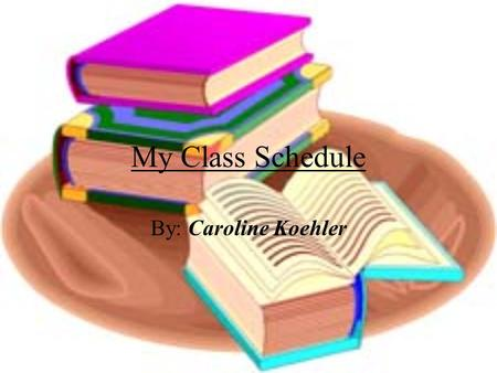 "My Class Schedule By: Caroline Koehler. 1 st Period  Mr. Totten Info Tech  My least-favorite class yet I have an ""A"" in here. I don't like computer."
