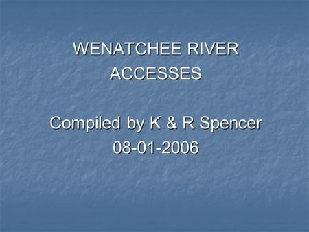 WENATCHEE RIVER ACCESSES Compiled by K & R Spencer 08-01-2006.