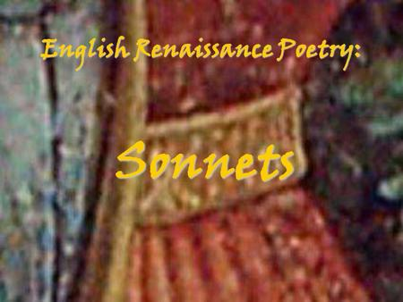 English Renaissance Poetry: Sonnets Background Invented by Francesco Petrarch Inspired by his unrequited love for a married Italian socialite 14 lines.