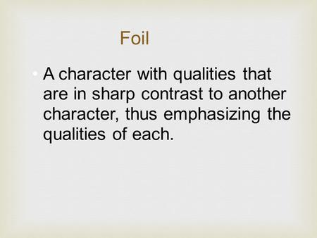 A character with qualities that are in sharp contrast to another character, thus emphasizing the qualities of each. Foil.