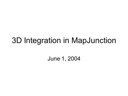 "3D Integration in MapJunction June 1, 2004. 3D Issues 1.How to put a 3D model on server 2.How to ""publish"" the 3D model 3.How to open the model – initial."