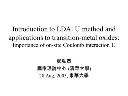 Introduction to LDA+U method and applications to transition-metal oxides: Importance of on-site Coulomb interaction U 鄭弘泰 國家理論中心 ( 清華大學 ) 28 Aug, 2003,