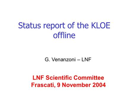 Status report of the KLOE offline G. Venanzoni – LNF LNF Scientific Committee Frascati, 9 November 2004.