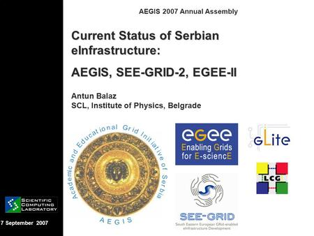 7 September 2007 AEGIS 2007 Annual Assembly Current Status of Serbian eInfrastructure: AEGIS, SEE-GRID-2, EGEE-II Antun Balaz SCL, Institute of Physics,