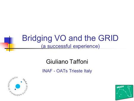 Bridging VO and the GRID (a successful experience) Giuliano Taffoni INAF - OATs Trieste Italy.