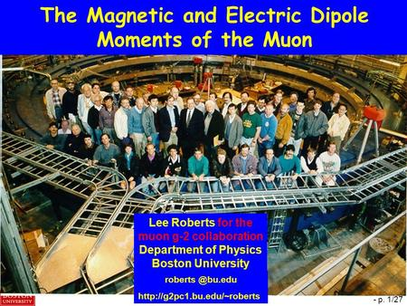  B. Lee Roberts, KEK – 21 March 2009 - p. 1/27 The Magnetic and Electric Dipole Moments of the Muon Lee Roberts for the muon g-2 collaboration Department.
