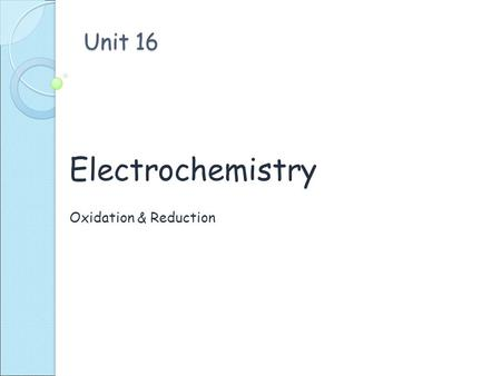 Unit 16 Electrochemistry Oxidation & Reduction. Oxidation verses Reduction Gain oxygen atoms 2 Mg + O 2  2 MgO Lose electrons (e - ) Mg (s)  Mg + 2.
