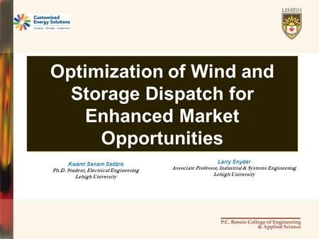 Optimization of Wind and Storage Dispatch for Enhanced Market Opportunities Kwami Senam Sedzro Ph.D. Student, Electrical Engineering Lehigh University.