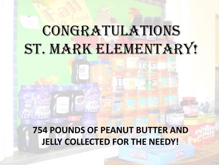 CONGRATULATIONS ST. MARK ELEMENTARY! 754 POUNDS OF PEANUT BUTTER AND JELLY COLLECTED FOR THE NEEDY!