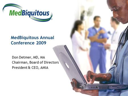 ® MedBiquitous Annual Conference 2009 Don Detmer, MD, MA Chairman, Board of Directors President & CEO, AMIA.