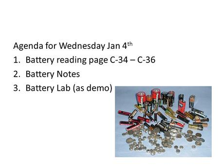 Agenda for Wednesday Jan 4 th 1.Battery reading page C-34 – C-36 2.Battery Notes 3.Battery Lab (as demo)