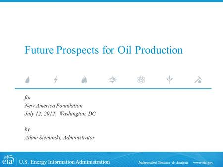 Www.eia.gov U.S. Energy Information Administration Independent Statistics & Analysis Future Prospects for Oil Production for New America Foundation July.