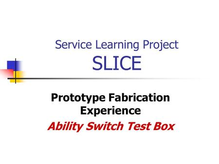 Service Learning Project SLICE Prototype Fabrication Experience Ability Switch Test Box.