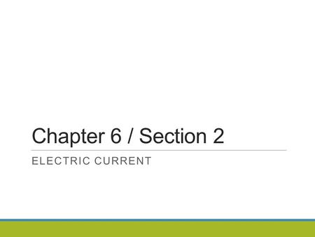 Chapter 6 / Section 2 ELECTRIC CURRENT. Section 2: Electric Current An electric current is a flow of electric charge.