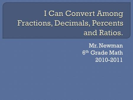 Mr. Newman 6 th Grade Math 2010-2011. Percent Divide the number by 100. as a fraction and reduce the fraction or move the decimal point to the right until.