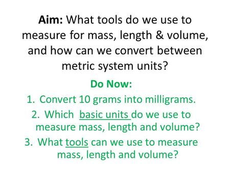Aim: What tools do we use to measure for mass, length & volume, and how can we convert between metric system units? Do Now: 1.Convert 10 grams into milligrams.