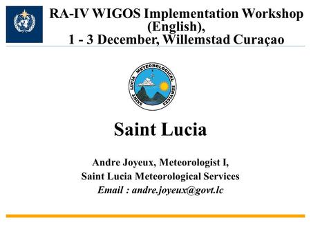 Andre Joyeux, Meteorologist I, Saint Lucia Meteorological Services   RA-IV WIGOS Implementation Workshop (English), 1 - 3 December,